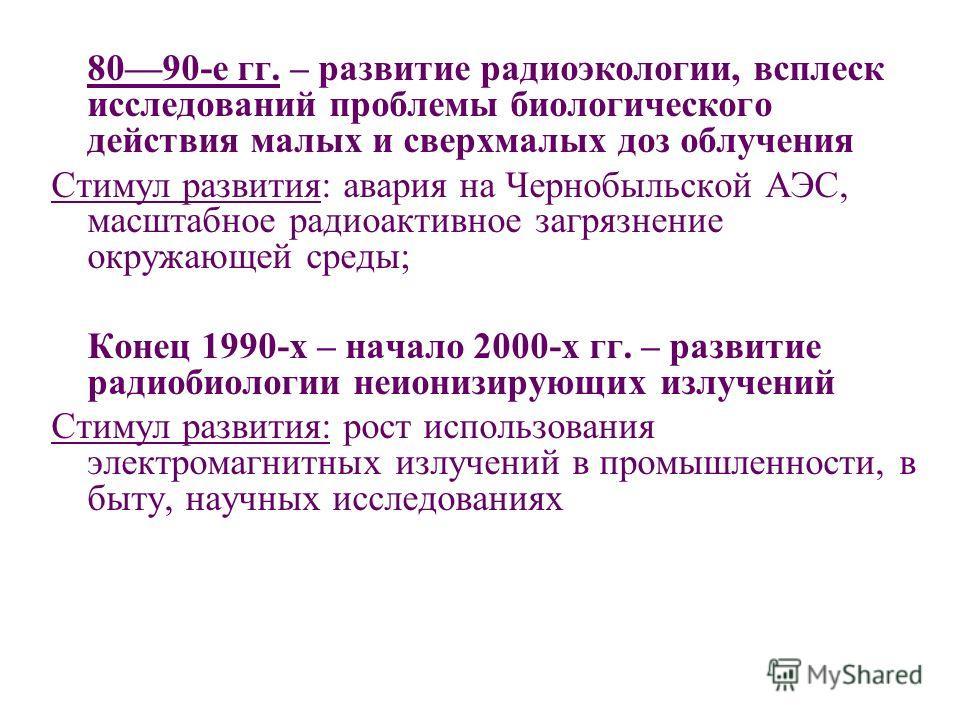 8090-е гг. – развитие радиоэкологии, всплеск исследований проблемы биологического действия малых и сверхмалых доз облучения Стимул развития: авария на Чернобыльской АЭС, масштабное радиоактивное загрязнение окружающей среды; Конец 1990-х – начало 200