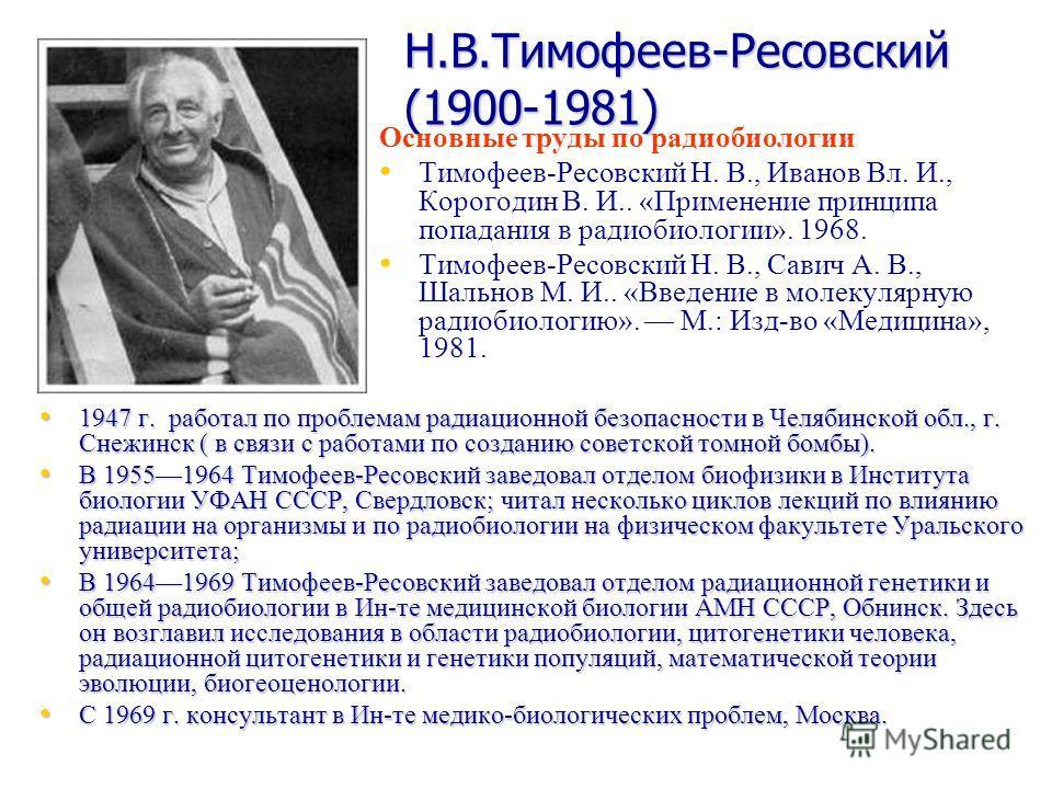 Н.В.Тимофеев-Ресовский (1900-1981) 1947 г. работал по проблемам радиационной безопасности в Челябинской обл., г. Снежинск ( в связи с работами по созданию советской томной бомбы). 1947 г. работал по проблемам радиационной безопасности в Челябинской о