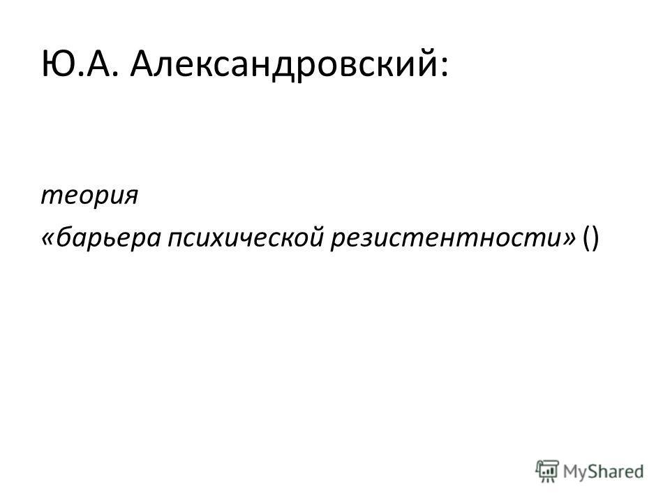 Ю.А. Александровский: теория «барьера психической резистентности» ()