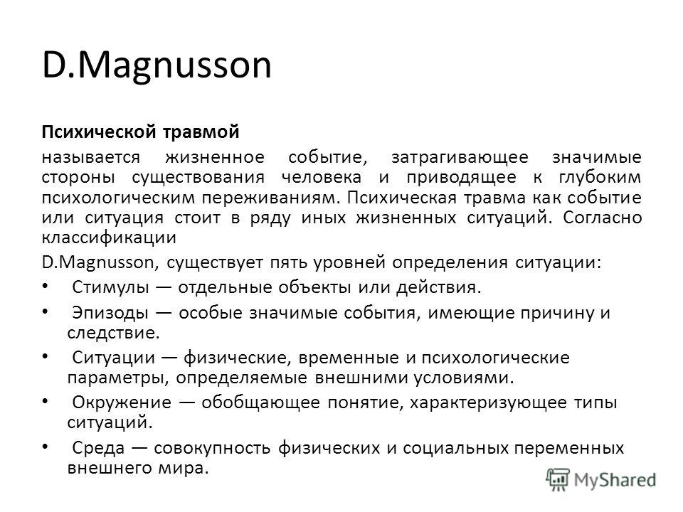 D.Magnusson Психической травмой называется жизненное событие, затрагивающее значимые стороны существования человека и приводящее к глубоким психологическим переживаниям. Психическая травма как событие или ситуация стоит в ряду иных жизненных ситуа