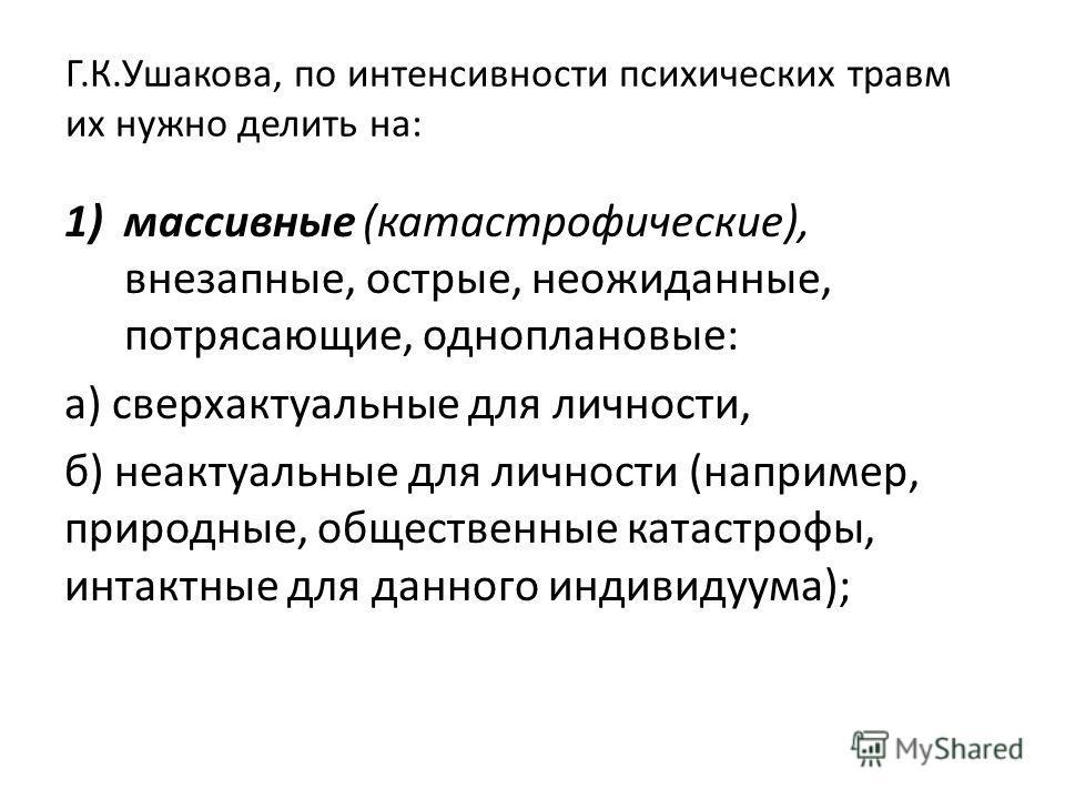 Г.К.Ушакова, по интенсивности психических травм их нужно делить на: 1)массивные (катастрофические), внезапные, острые, неожиданные, потрясающие, одноплановые: а) сверхактуальные для личности, б) неактуальные для личности (например, природные, общест