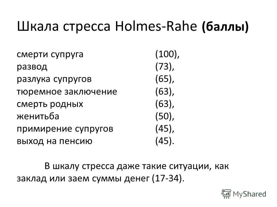 Шкала стресса Holmes-Rahe (баллы) смерти супруга (100), развод (73), разлука супругов (65), тюремное заключение (63), смерть родных (63), женитьба (50), примирение супругов (45), выход на пенсию (45). В шкалу стресса даже такие ситуации, как заклад и