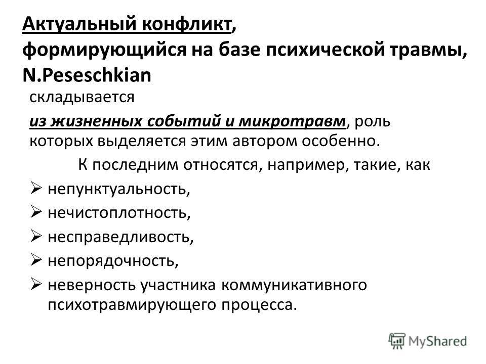 Актуальный конфликт, формирующийся на базе психической травмы, N.Peseschkian складывается из жизненных событий и микротравм, роль которых выделяется этим автором особенно. К последним относятся, например, такие, как непунктуальность, нечистоплотнос