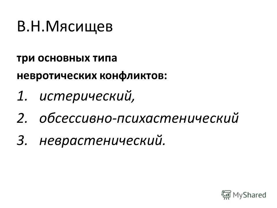 В.Н.Мясищев три основных типа невротических конфликтов: 1.истерический, 2.обсессивно-психастенический 3.неврастенический.