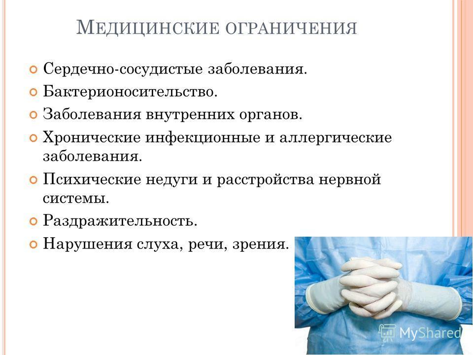 М ЕДИЦИНСКИЕ ОГРАНИЧЕНИЯ Сердечно-сосудистые заболевания. Бактерионосительство. Заболевания внутренних органов. Хронические инфекционные и аллергические заболевания. Психические недуги и расстройства нервной системы. Раздражительность. Нарушения слух