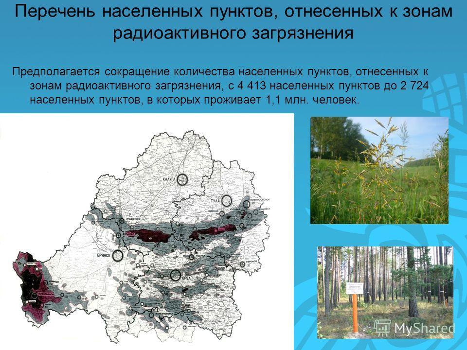 Перечень населенных пунктов, отнесенных к зонам радиоактивного загрязнения Предполагается сокращение количества населенных пунктов, отнесенных к зонам радиоактивного загрязнения, с 4 413 населенных пунктов до 2 724 населенных пунктов, в которых прожи