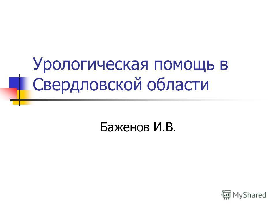 Урологическая помощь в Свердловской области Баженов И.В.