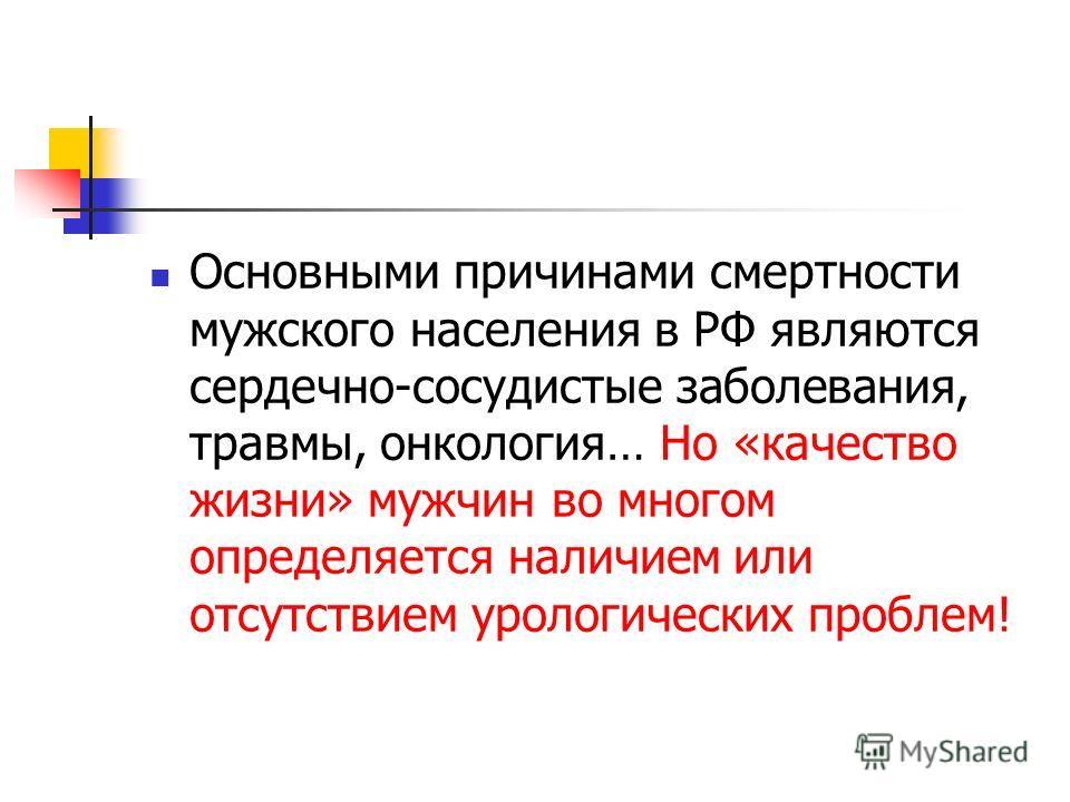 Основными причинами смертности мужского населения в РФ являются сердечно-сосудистые заболевания, травмы, онкология… Но «качество жизни» мужчин во многом определяется наличием или отсутствием урологических проблем!