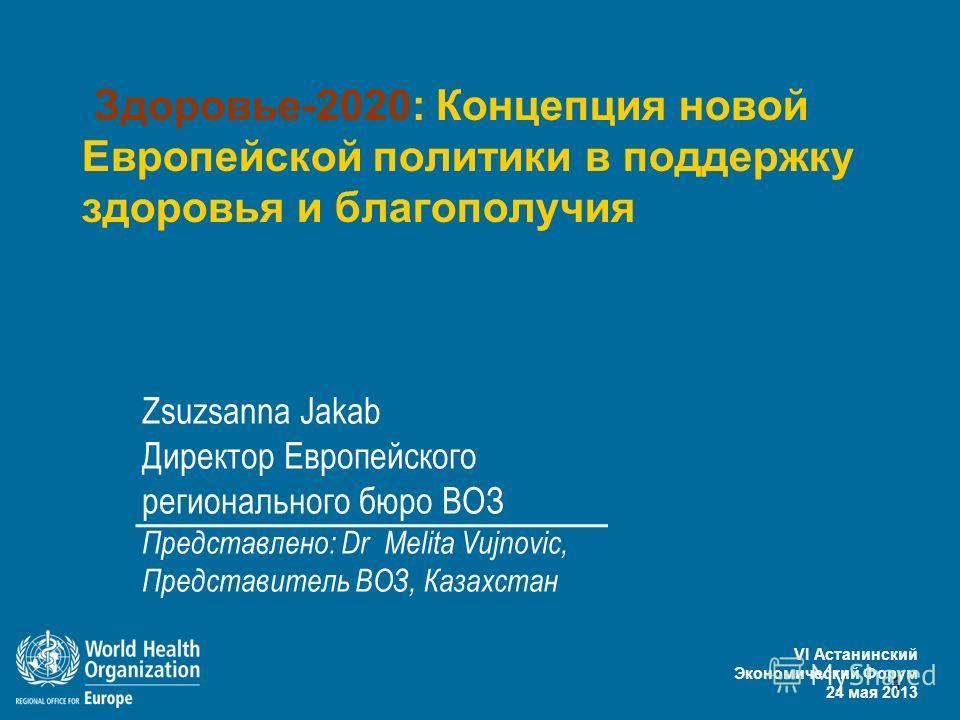 VI Астанинский Экономический Форум 24 мая 2013 1 Здоровье-2020: Концепция новой Европейской политики в поддержку здоровья и благополучия Zsuzsanna Jakab Директор Европейского регионального бюро ВОЗ Представлено: Dr Melita Vujnovic, Представитель ВОЗ,