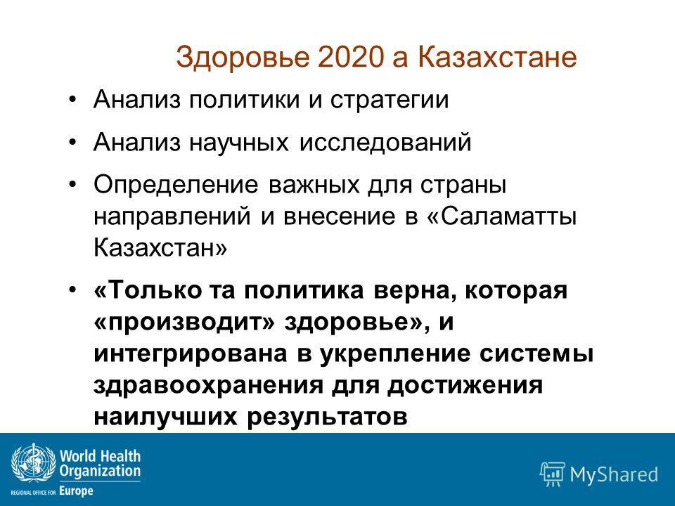 Здоровье 2020 а Казахстане Анализ политики и стратегии Анализ научных исследований Определение важных для страны направлений и внесение в «Саламатты Казахстан» «Только та политика верна, которая «производит» здоровье», и интегрирована в укрепление си