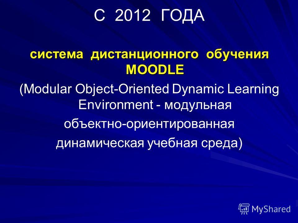 С 2012 ГОДА система дистанционного обучения MOODLE (Modular Object-Oriented Dynamic Learning Environment - модульная объектно-ориентированная динамическая учебная среда)