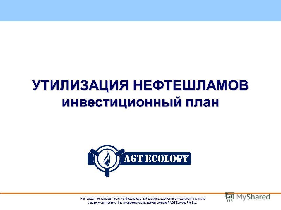 Настоящая презентация носит конфиденциальный характер, раскрытие ее содержания третьим лицам не допускается без письменного разрешения компаний AGT Ecology Pte. Ltd. УТИЛИЗАЦИЯ НЕФТЕШЛАМОВ инвестиционный план