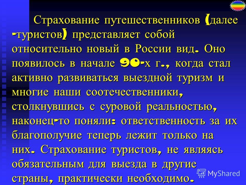 Страхование путешественников ( далее - туристов ) представляет собой относительно новый в России вид. Оно появилось в начале 90- х г., когда стал активно развиваться выездной туризм и многие наши соотечественники, столкнувшись с суровой реальностью,