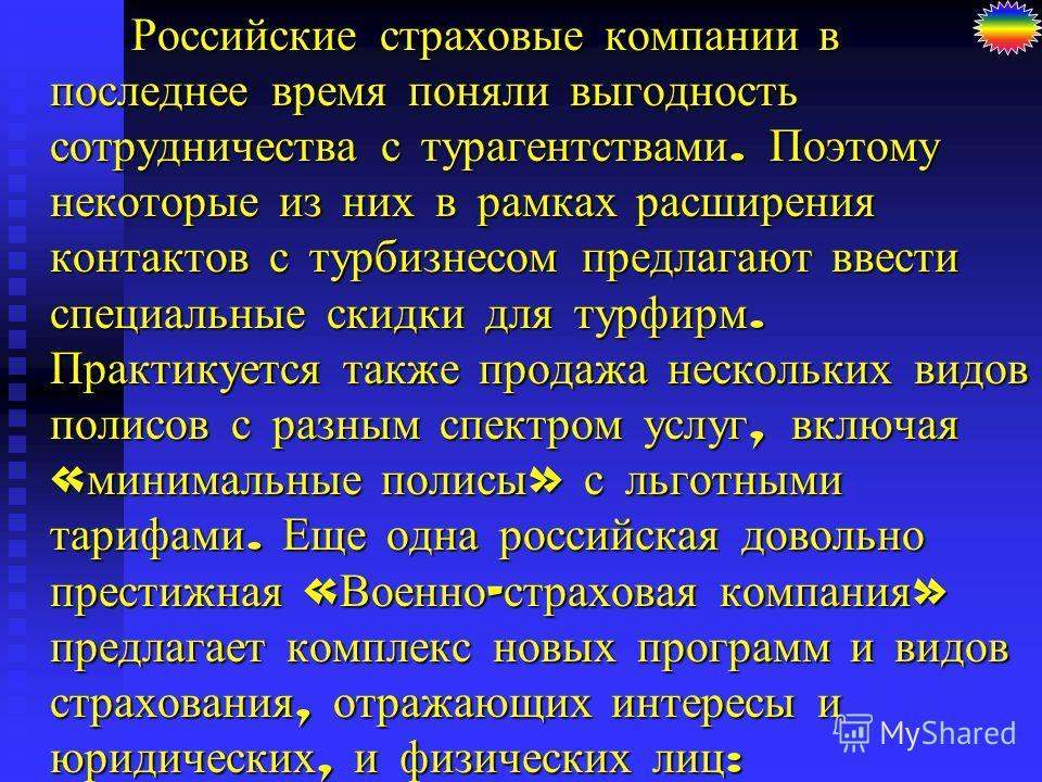 Российские страховые компании в последнее время поняли выгодность сотрудничества с турагентствами. Поэтому некоторые из них в рамках расширения контактов с турбизнесом предлагают ввести специальные скидки для турфирм. Практикуется также продажа неско