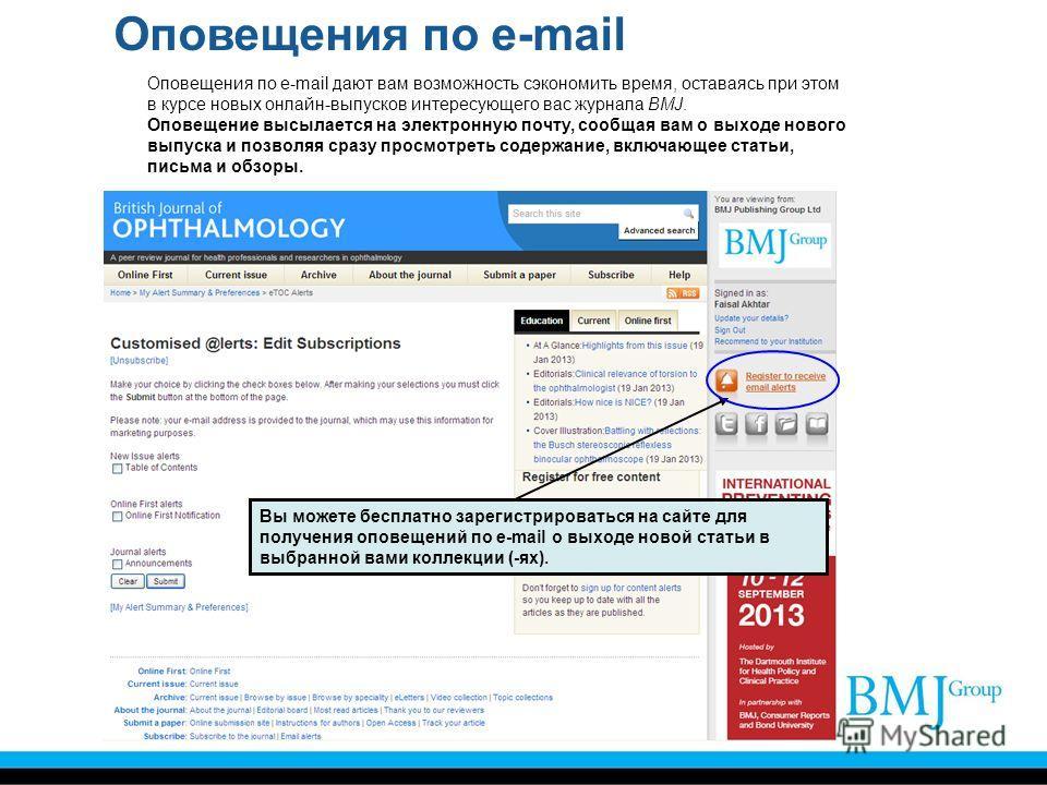 Оповещения по e-mail Оповещения по e-mail дают вам возможность сэкономить время, оставаясь при этом в курсе новых онлайн-выпусков интересующего вас журнала BMJ. Оповещение высылается на электронную почту, сообщая вам о выходе нового выпуска и позволя