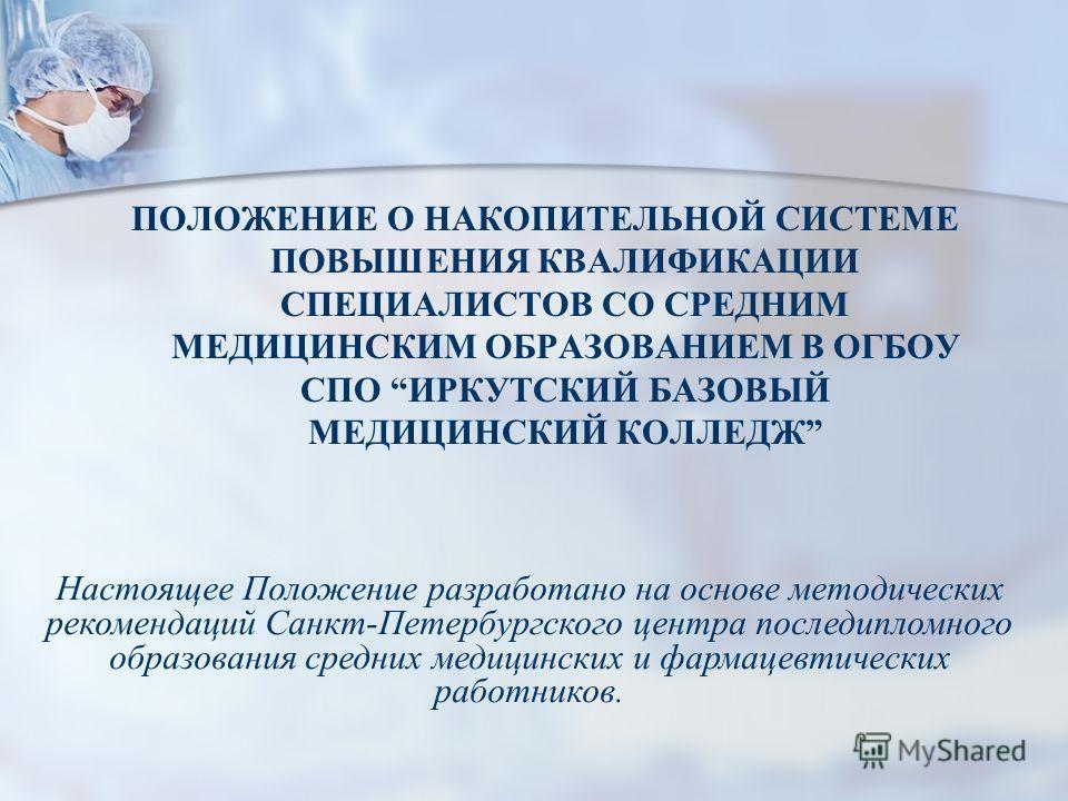 ПОЛОЖЕНИЕ О НАКОПИТЕЛЬНОЙ СИСТЕМЕ ПОВЫШЕНИЯ КВАЛИФИКАЦИИ СПЕЦИАЛИСТОВ СО СРЕДНИМ МЕДИЦИНСКИМ ОБРАЗОВАНИЕМ В ОГБОУ СПО ИРКУТСКИЙ БАЗОВЫЙ МЕДИЦИНСКИЙ КОЛЛЕДЖ Настоящее Положение разработано на основе методических рекомендаций Санкт-Петербургского центр
