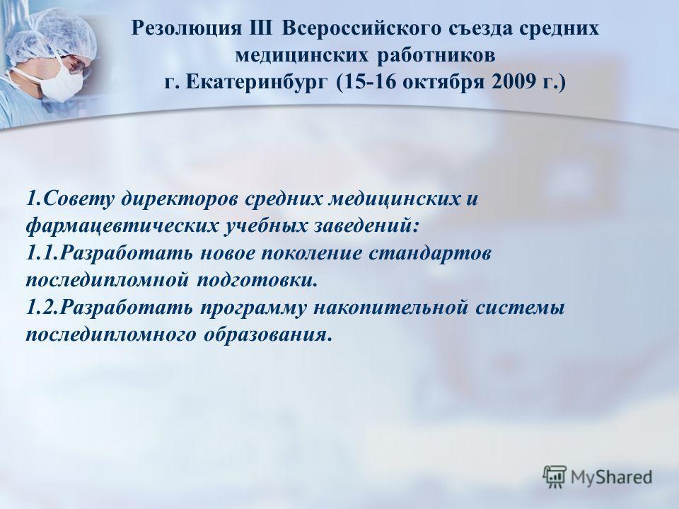 Резолюция III Всероссийского съезда средних медицинских работников г. Екатеринбург (15-16 октября 2009 г.) 1.Совету директоров средних медицинских и фармацевтических учебных заведений: 1.1.Разработать новое поколение стандартов последипломной подгото