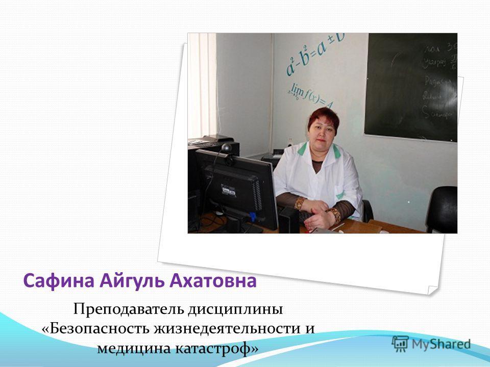 Сафина Айгуль Ахатовна Преподаватель дисциплины «Безопасность жизнедеятельности и медицина катастроф»