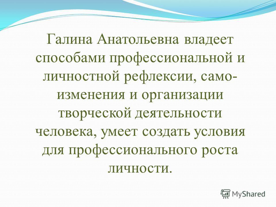 Галина Анатольевна владеет способами профессиональной и личностной рефлексии, само- изменения и организации творческой деятельности человека, умеет создать условия для профессионального роста личности.