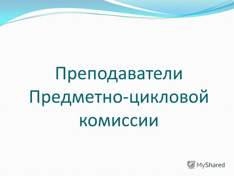 Преподаватели Предметно-цикловой комиссии
