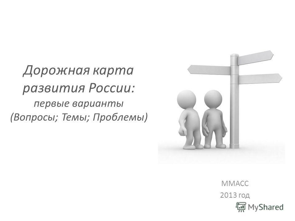 Дорожная карта развития России: первые варианты (Вопросы; Темы; Проблемы) ММАСС 2013 год