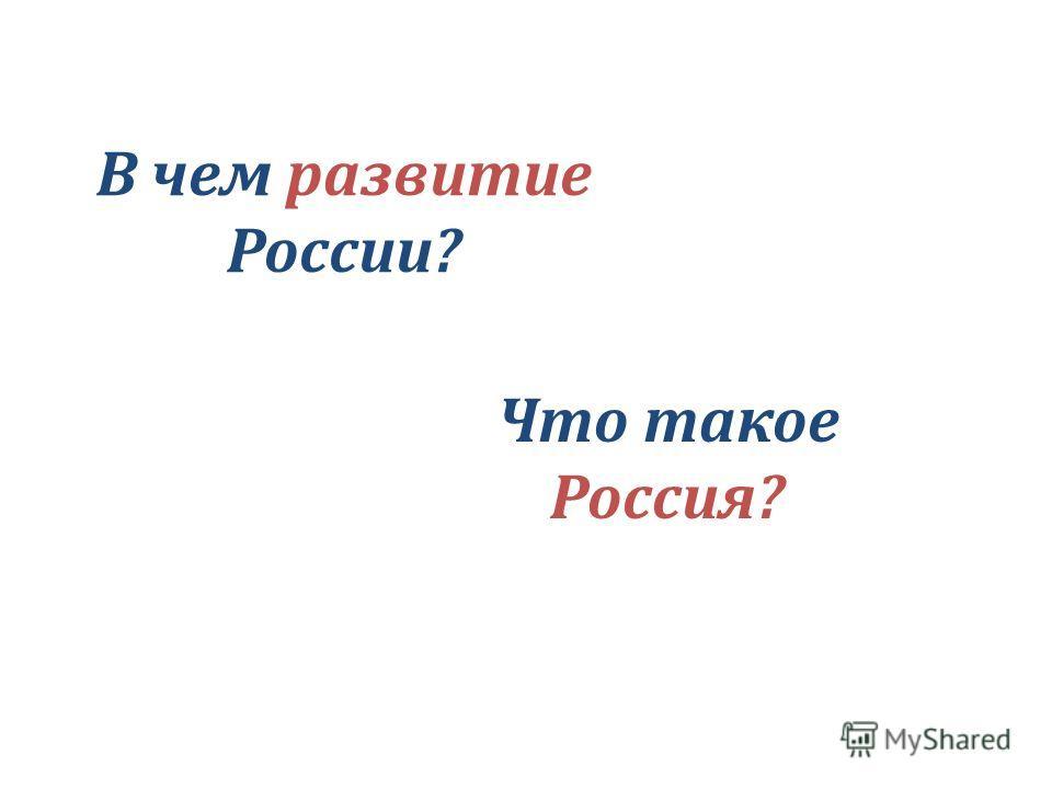 В чем развитие России? Что такое Россия?