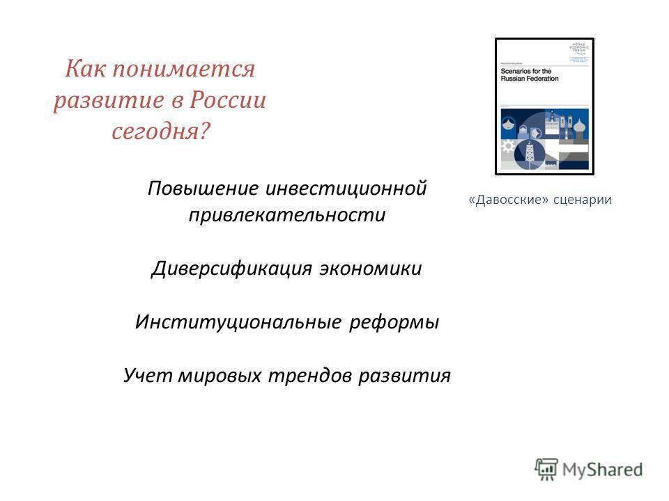Как понимается развитие в России сегодня? «Давосские» сценарии Повышение инвестиционной привлекательности Диверсификация экономики Институциональные реформы Учет мировых трендов развития