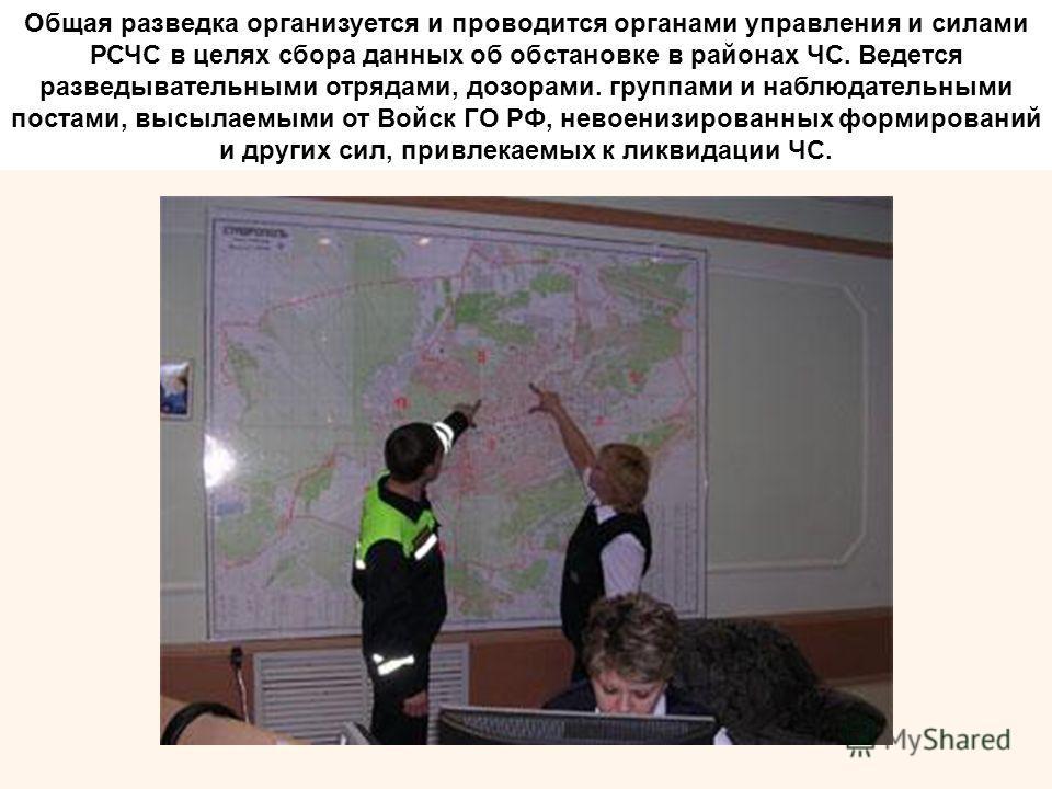 Общая разведка организуется и проводится органами управления и силами РСЧС в целях сбора данных об обстановке в районах ЧС. Ведется разведывательными отрядами, дозорами. группами и наблюдательными постами, высылаемыми от Войск ГО РФ, невоенизированны