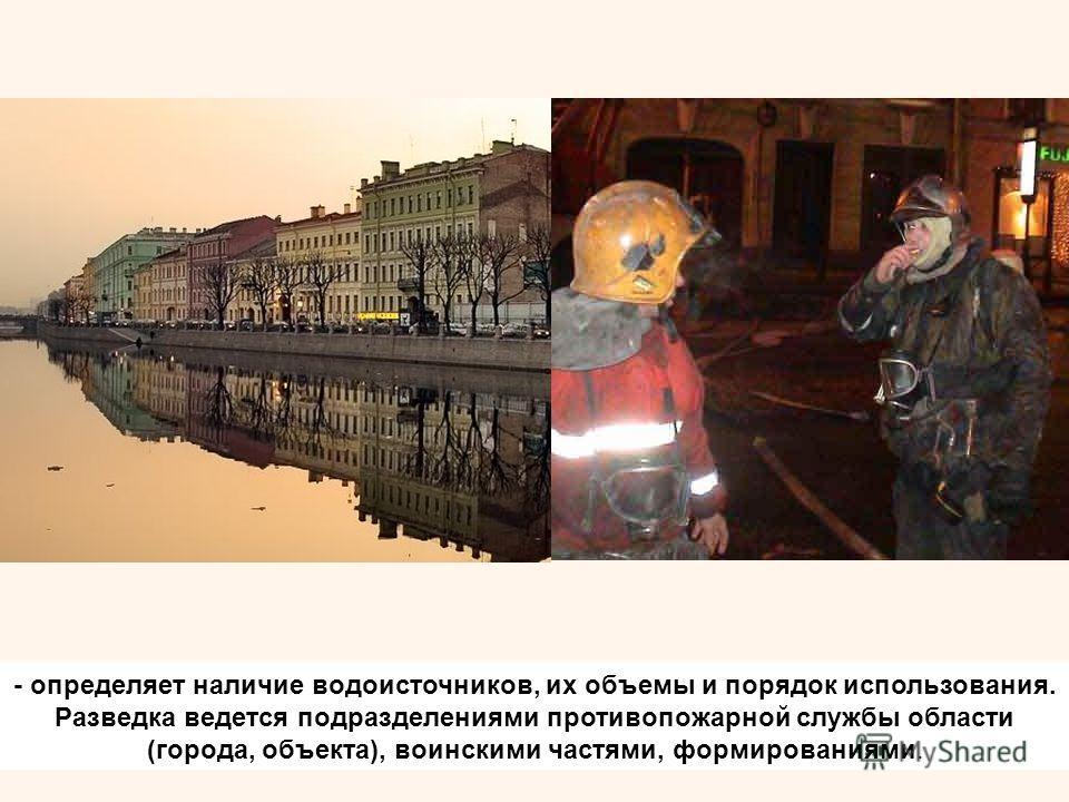 - определяет наличие водоисточников, их объемы и порядок использования. Разведка ведется подразделениями противопожарной службы области (города, объекта), воинскими частями, формированиями.