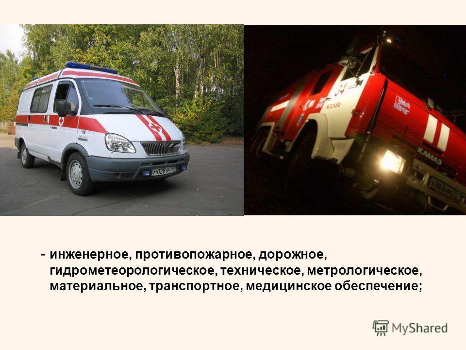 - инженерное, противопожарное, дорожное, гидрометеорологическое, техническое, метрологическое, материальное, транспортное, медицинское обеспечение;