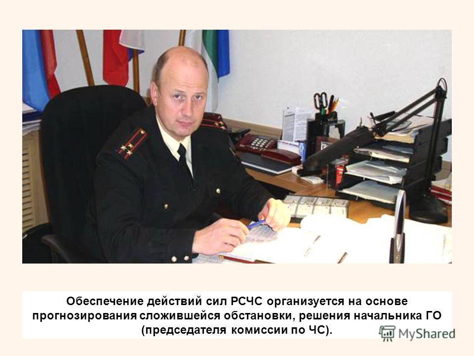 Обеспечение действий сил РСЧС организуется на основе прогнозирования сложившейся обстановки, решения начальника ГО (председателя комиссии по ЧС).