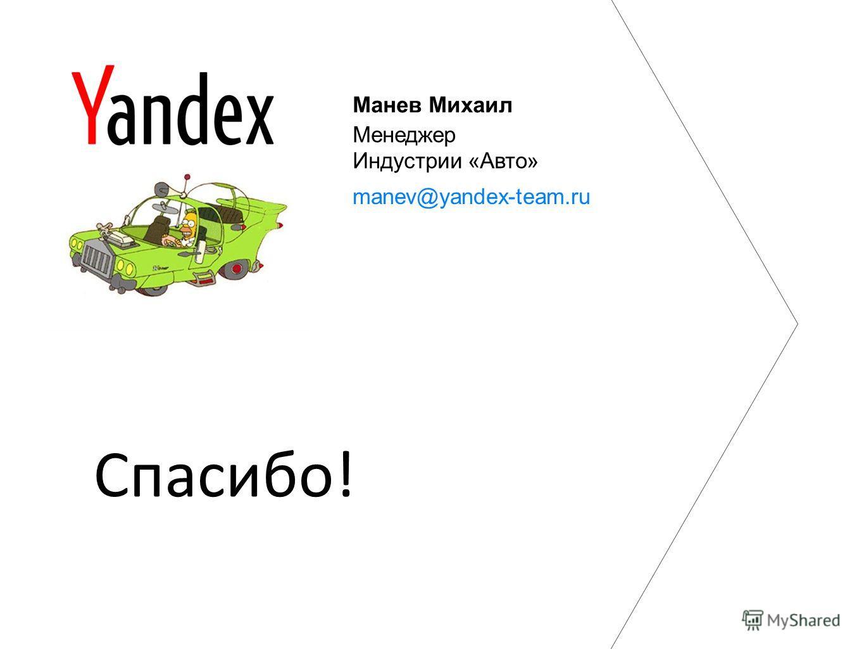 Thank you! Манев Михаил Менеджер Индустрии «Авто» manev@yandex-team.ru Спасибо!