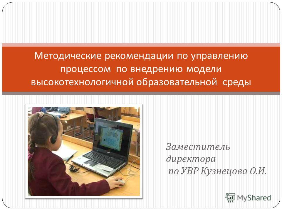 Заместитель директора по УВР Кузнецова О. И. Методические рекомендации по управлению процессом по внедрению модели высокотехнологичной образовательной среды