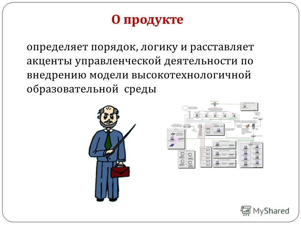 О продукте определяет порядок, логику и расставляет акценты управленческой деятельности по внедрению модели высокотехнологичной образовательной среды