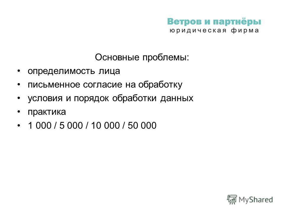 Основные проблемы: определимость лица письменное согласие на обработку условия и порядок обработки данных практика 1 000 / 5 000 / 10 000 / 50 000