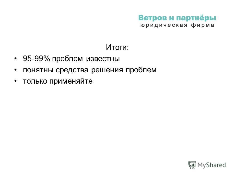 Итоги: 95-99% проблем известны понятны средства решения проблем только применяйте