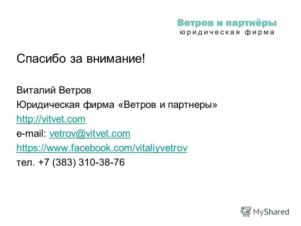 Спасибо за внимание! Виталий Ветров Юридическая фирма «Ветров и партнеры» http://vitvet.com e-mail: vetrov@vitvet.comvetrov@vitvet.com https://www.facebook.com/vitaliyvetrov тел. +7 (383) 310-38-76