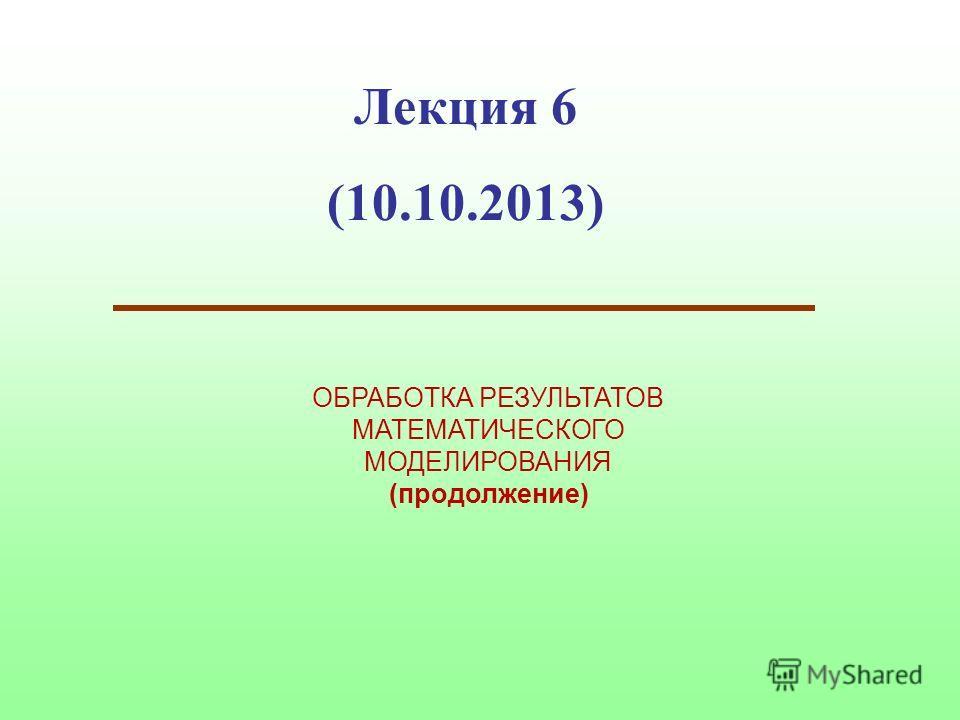 Лекция 6 (10.10.2013) ОБРАБОТКА РЕЗУЛЬТАТОВ МАТЕМАТИЧЕСКОГО МОДЕЛИРОВАНИЯ (продолжение)