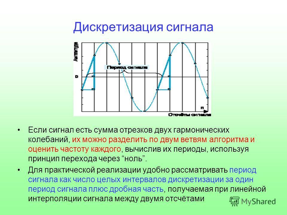 Дискретизация сигнала Если сигнал есть сумма отрезков двух гармонических колебаний, их можно разделить по двум ветвям алгоритма и оценить частоту каждого, вычислив их периоды, используя принцип перехода через ноль. Для практической реализации удобно