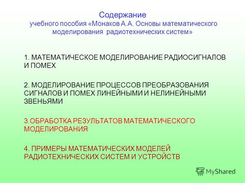 Содержание учебного пособия «Монаков А.А. Основы математического моделирования радиотехнических систем» 1. МАТЕМАТИЧЕСКОЕ МОДЕЛИРОВАНИЕ РАДИОСИГНАЛОВ И ПОМЕХ 2. МОДЕЛИРОВАНИЕ ПРОЦЕССОВ ПРЕОБРАЗОВАНИЯ СИГНАЛОВ И ПОМЕХ ЛИНЕЙНЫМИ И НЕЛИНЕЙНЫМИ ЗВЕНЬЯМИ