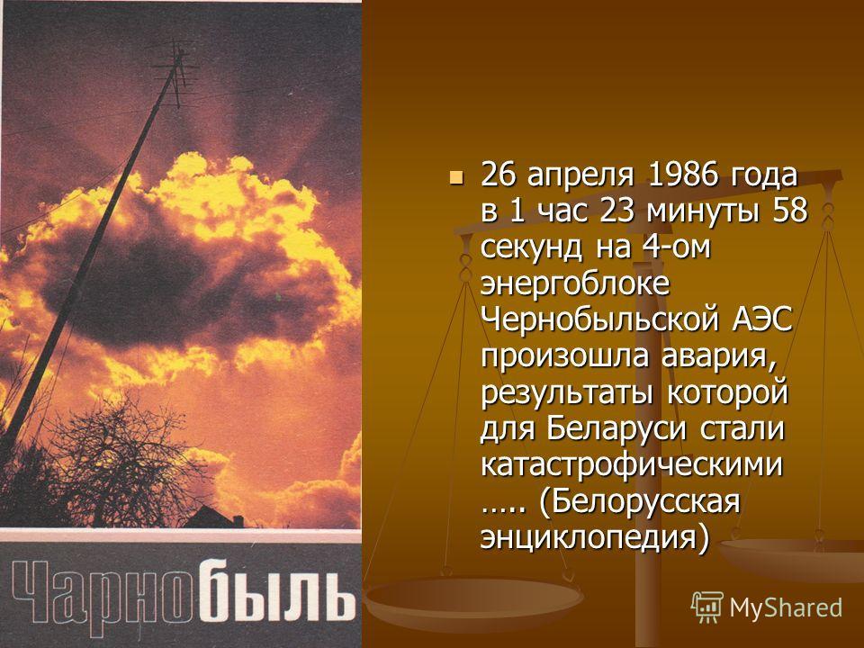 26 апреля 1986 года в 1 час 23 минуты 58 секунд на 4-ом энергоблоке Чернобыльской АЭС произошла авария, результаты которой для Беларуси стали катастрофическими ….. (Белорусская энциклопедия)