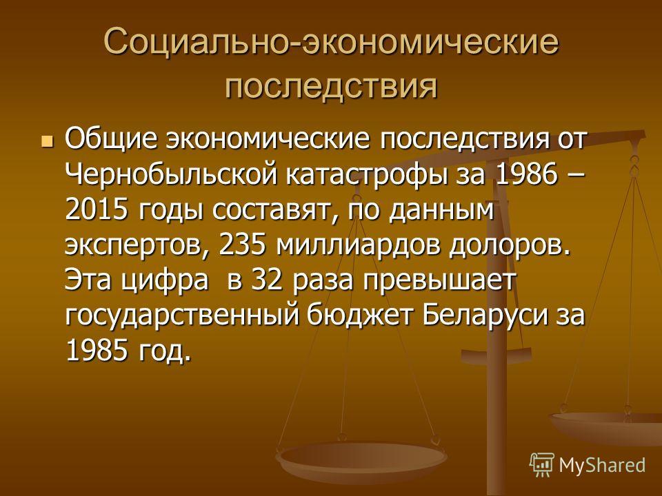 Социально-экономические последствия Общие экономические последствия от Чернобыльской катастрофы за 1986 – 2015 годы составят, по данным экспертов, 235 миллиардов долоров. Эта цифра в 32 раза превышает государственный бюджет Беларуси за 1985 год. Общи