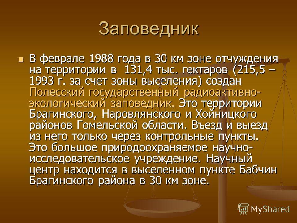 Заповедник В феврале 1988 года в 30 км зоне отчуждения на территории в 131,4 тыс. гектаров (215,5 – 1993 г. за счет зоны выселения) создан Полесский государственный радиоактивно- экологический заповедник. Это территории Брагинского, Наровлянского и Х