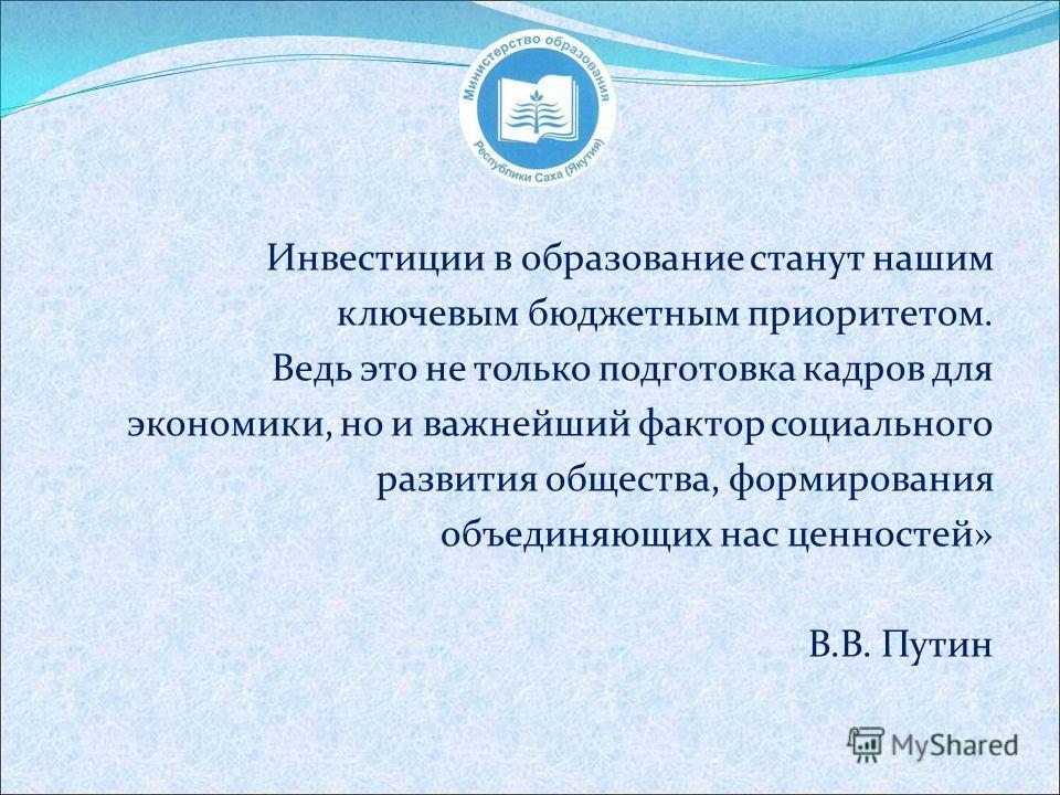 Инвестиции в образование станут нашим ключевым бюджетным приоритетом. Ведь это не только подготовка кадров для экономики, но и важнейший фактор социального развития общества, формирования объединяющих нас ценностей» В.В. Путин