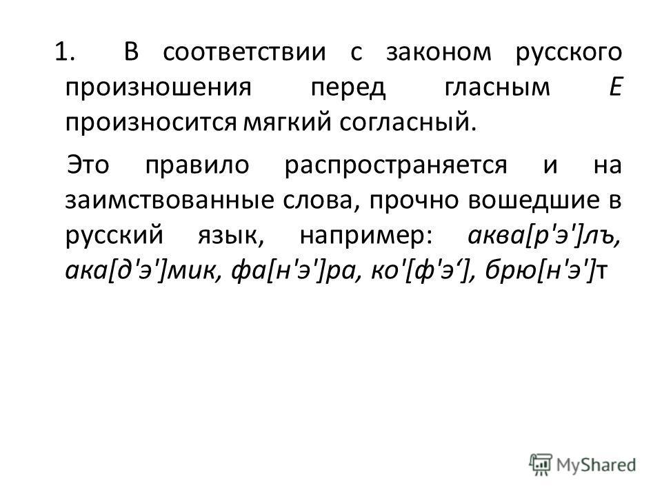 1. В соответствии с законом русского произношения перед гласным Е произносится мягкий согласный. Это правило распространяется и на заимствованные слова, прочно вошедшие в русский язык, например: аква[р'э']лъ, ака[д'э']мик, фа[н'э']ра, ко'[ф'э], брю[н