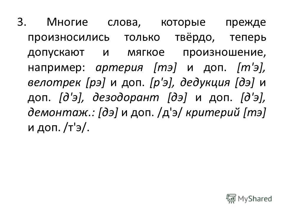 3. Многие слова, которые прежде произносились только твёрдо, теперь допускают и мягкое произношение, например: артерия [тэ] и доп. [т'э], велотрек [рэ] и доп. [р'э], дедукция [дэ] и доп. [д'э], дезодорант [дэ] и доп. [д'э], демонтаж.: [дэ] и доп. /д'