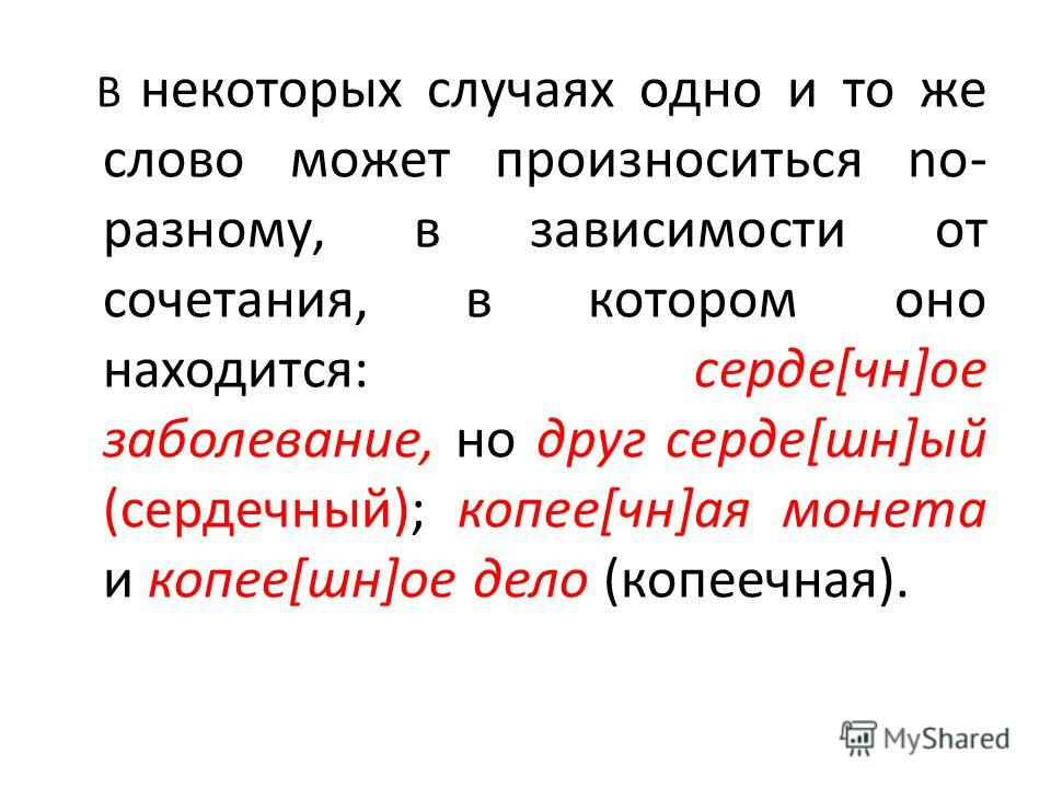 В некоторых случаях одно и то же слово может произноситься no- paзному, в зависимости от сочетания, в котором оно находится: серде[чн]ое заболевание, но друг серде[шн]ый (сердечный); копее[чн]ая монета и копее[шн]ое дело (копеечная).