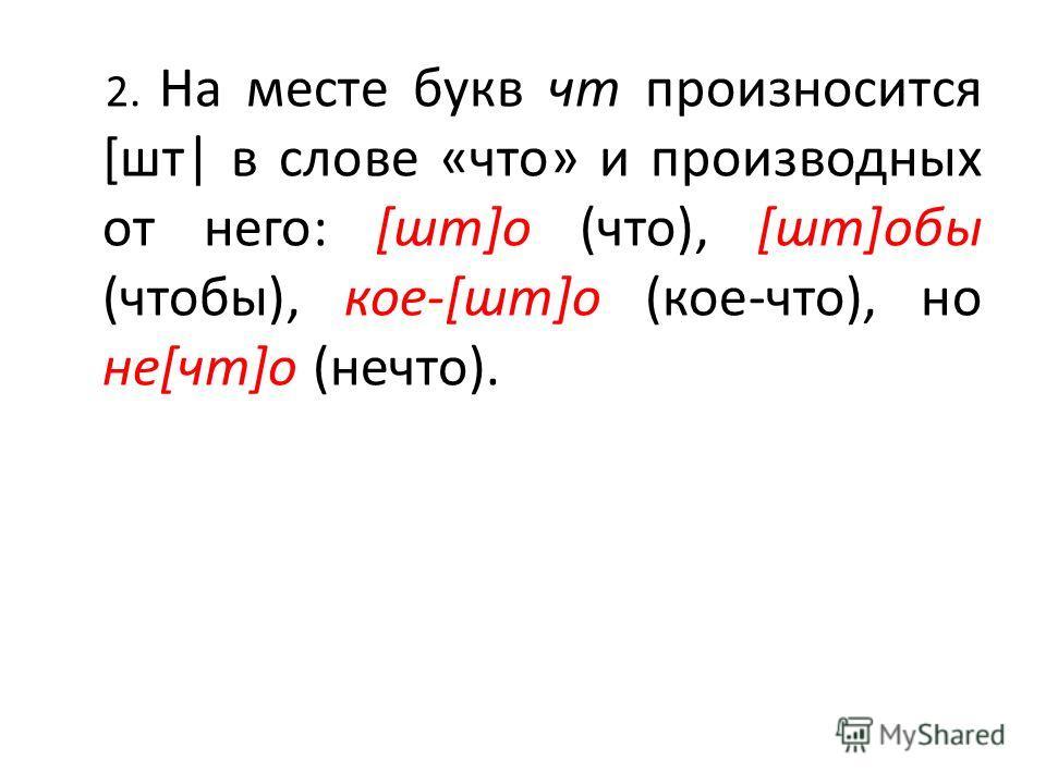 2. На месте букв чт произносится [шт| в слове «что» и производных от него: [шт]о (что), [шт]обы (чтобы), кое-[шт]о (кое-что), но не[чт]о (нечто).
