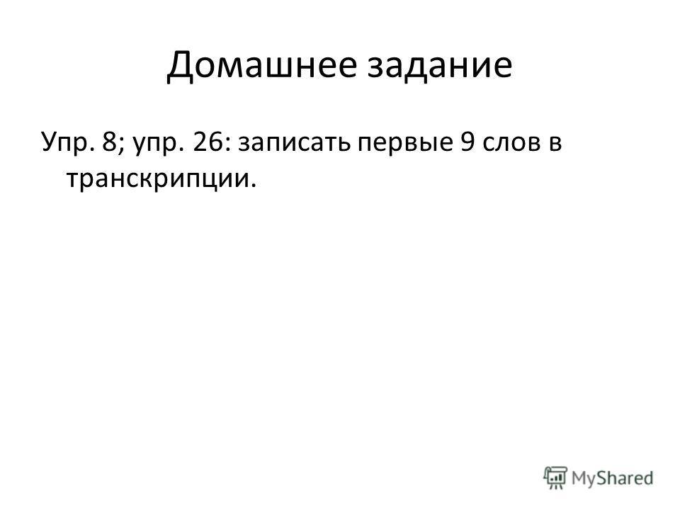 Домашнее задание Упр. 8; упр. 26: записать первые 9 слов в транскрипции.