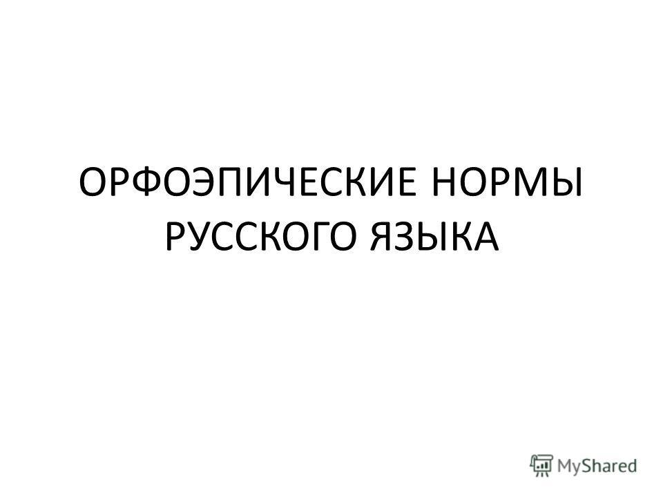 ОРФОЭПИЧЕСКИЕ НОРМЫ РУССКОГО ЯЗЫКА